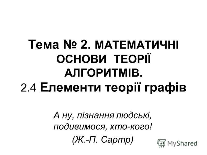 Тема 2. МАТЕМАТИЧНІ ОСНОВИ ТЕОРІЇ АЛГОРИТМІВ. 2.4 Елементи теорії графів А ну, пізнання людські, подивимося, хто-кого! (Ж.-П. Сартр)