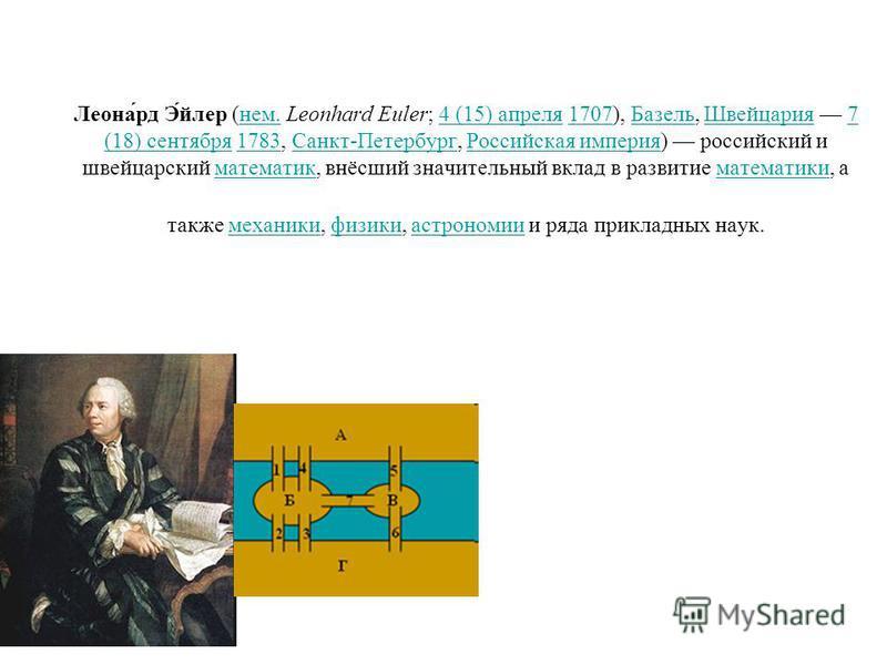 Леона́рд Э́йлер (нем. Leonhard Euler; 4 (15) апреля 1707), Базель, Швейцария 7 (18) сентября 1783, Санкт-Петербург, Российская империя) российский и швейцарский математик, внёсший значительный вклад в развитие математики, а также механики, физики, ас