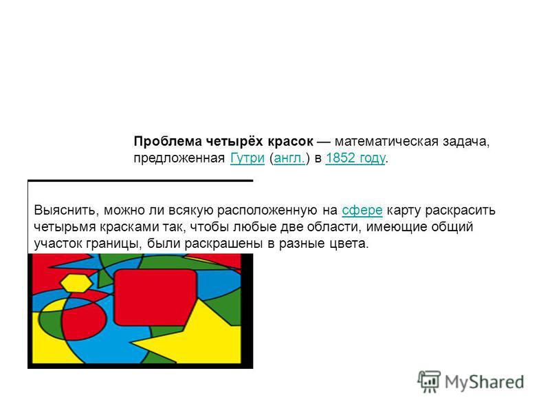 Проблема четырёх красок математическая задача, предложенная Гутри (англ.) в 1852 году.Гутриангл.1852 году Выяснить, можно ли всякую расположенную на сфере карту раскрасить четырьмя красками так, чтобы любые две области, имеющие общий участок границы,