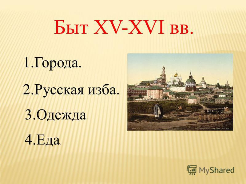 Быт XV-XVI вв. 1.Города. 2. Русская изба. 3.Одежда. 4.Еда.