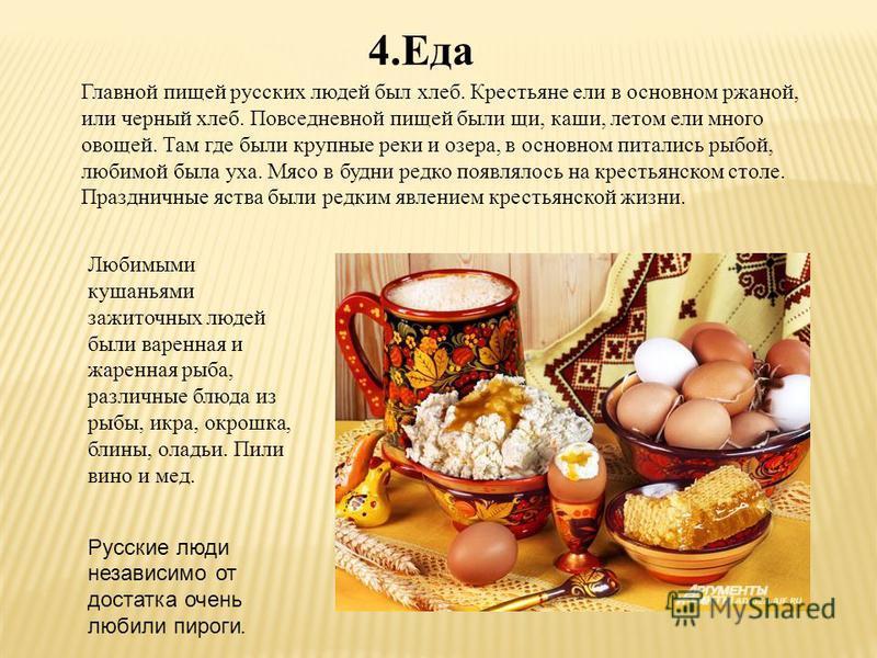 4. Еда Главной пищей русских людей был хлеб. Крестьяне ели в основном ржаной, или черный хлеб. Повседневной пищей были щи, каши, летом ели много овощей. Там где были крупные реки и озера, в основном питались рыбой, любимой была уха. Мясо в будни редк