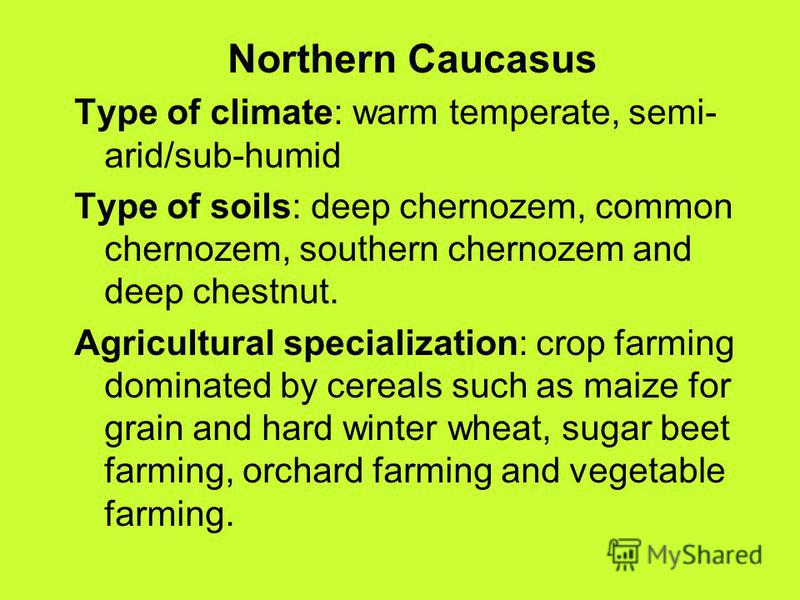 Northern Caucasus Type of climate: warm temperate, semi- arid/sub-humid Type of soils: deep chernozem, common chernozem, southern chernozem and deep chestnut. Agricultural specialization: crop farming dominated by cereals such as maize for grain and