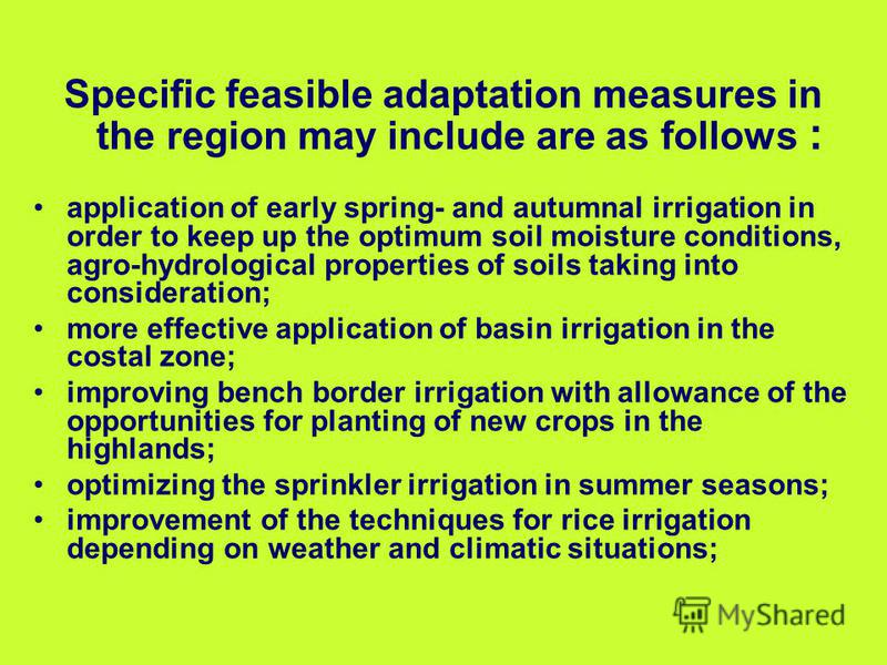 Specific feasible adaptation measures in the region may include are as follows : application of early spring- and autumnal irrigation in order to keep up the optimum soil moisture conditions, agro-hydrological properties of soils taking into consider