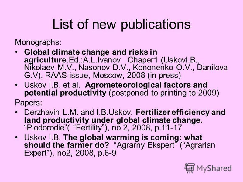 List of new publications Monographs: Global climate change and risks in agriculture.Ed.:A.L.Ivanov Chaper1 (UskovI.B., Nikolaev M.V., Nasonov D.V., Kononenko O.V., Danilova G.V), RAAS issue, Moscow, 2008 (in press) Uskov I.B. et al. Agrometeorologica