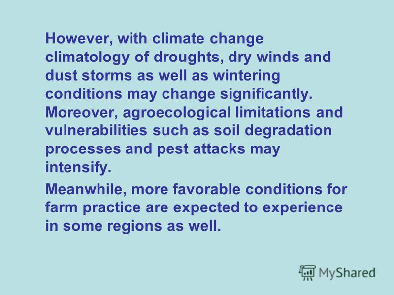 However, with climate change climatology of droughts, dry winds and dust storms as well as wintering conditions may change significantly. Moreover, agroecological limitations and vulnerabilities such as soil degradation processes and pest attacks may