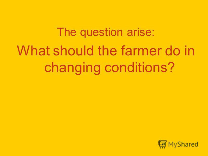 The question arise: What should the farmer do in changing conditions?