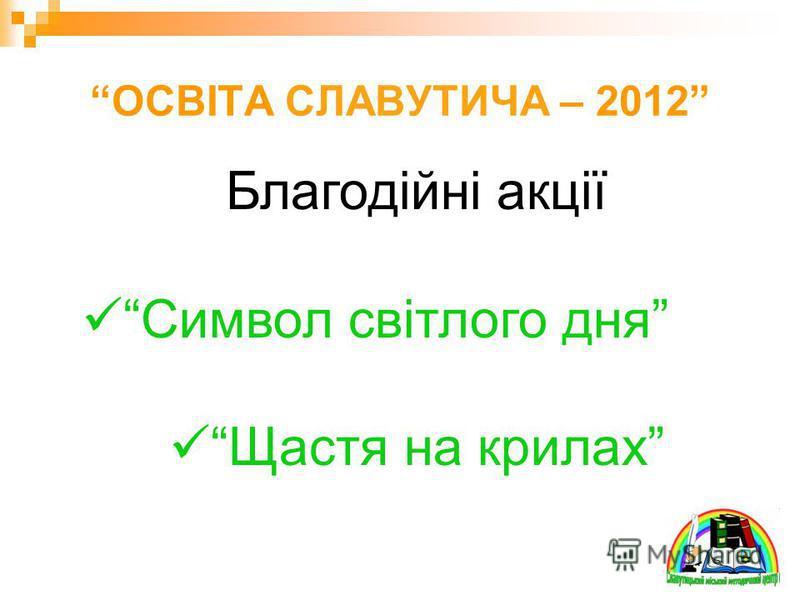 ОСВІТА СЛАВУТИЧА – 2012 Благодійні акції Символ світлого дня Щастя на крилах