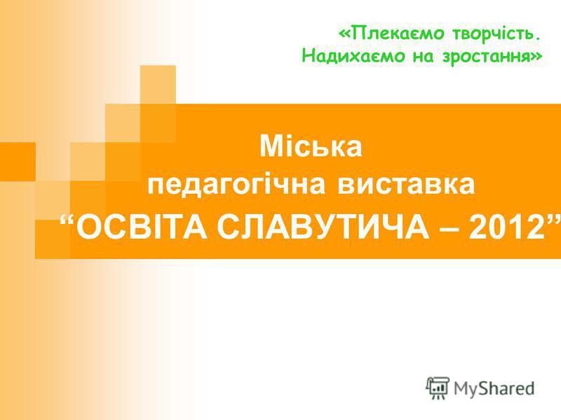 Міська педагогічна виставка ОСВІТА СЛАВУТИЧА – 2012 «Плекаємо творчість. Надихаємо на зростання»