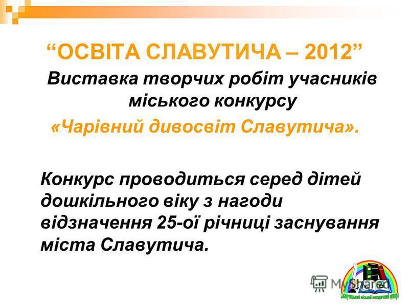 ОСВІТА СЛАВУТИЧА – 2012 Виставка творчих робіт учасників міського конкурсу «Чарівний дивосвіт Славутича». Конкурс проводиться серед дітей дошкільного віку з нагоди відзначення 25-ої річниці заснування міста Славутича.