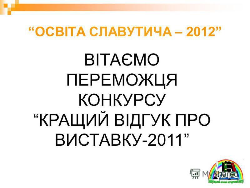 ОСВІТА СЛАВУТИЧА – 2012 ВІТАЄМО ПЕРЕМОЖЦЯ КОНКУРСУ КРАЩИЙ ВІДГУК ПРО ВИСТАВКУ-2011