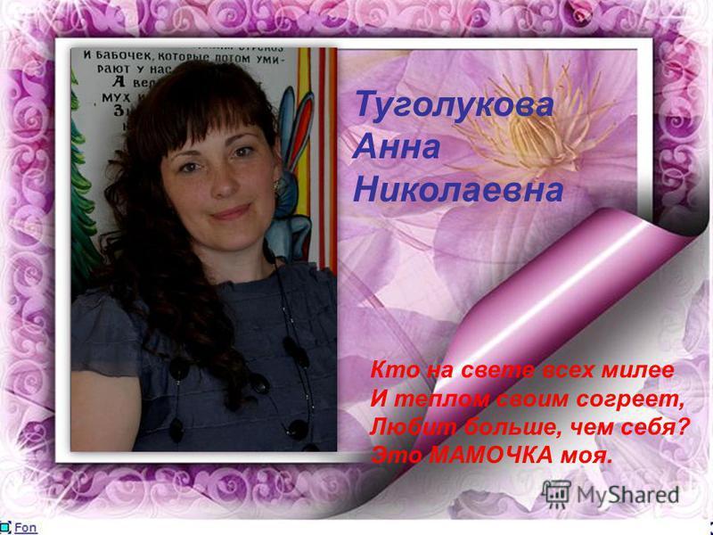 Туголукова Анна Николаевна Кто на свете всех милее И теплом своим согреет, Любит больше, чем себя? Это МАМОЧКА моя.