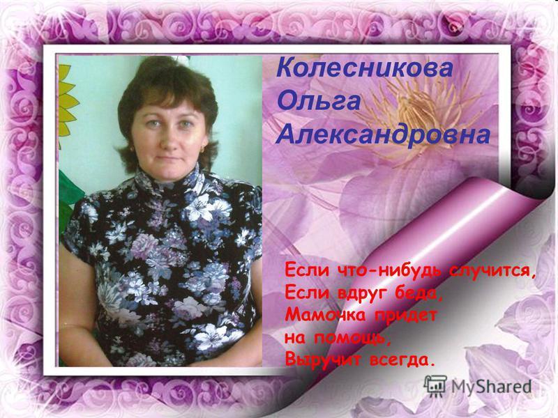 Колесникова Ольга Александровна Если что-нибудь случится, Если вдруг беда, Мамочка придет на помощь, Выручит всегда.