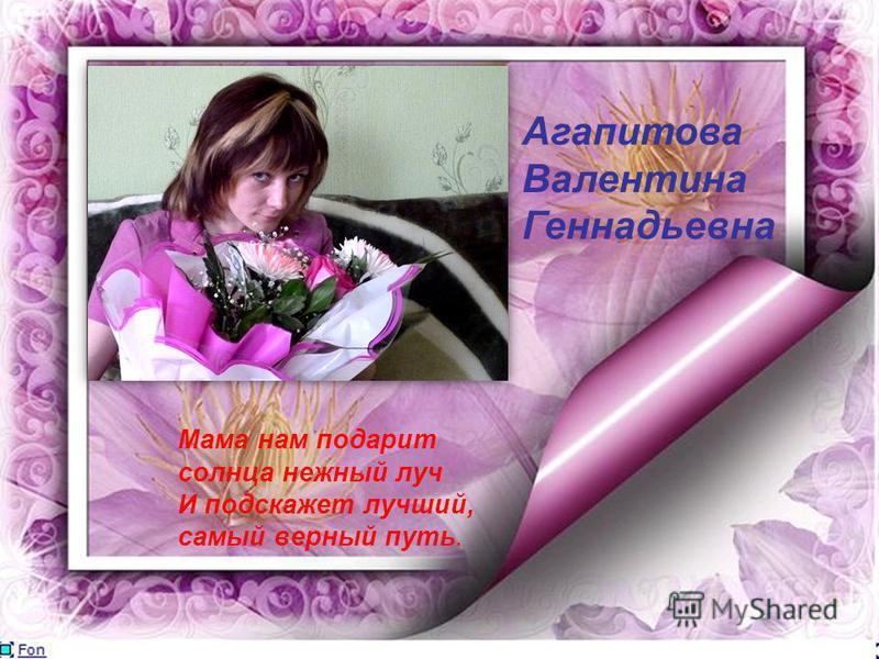 Агапитова Валентина Геннадьевна Мама нам подарит солнца нежный луч И подскажет лучший, самый верный путь.
