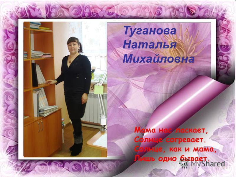 Туганова Наталья Михайловна Мама нас ласкает, Солнце согревает. Солнце, как и мама, Лишь одно бывает.