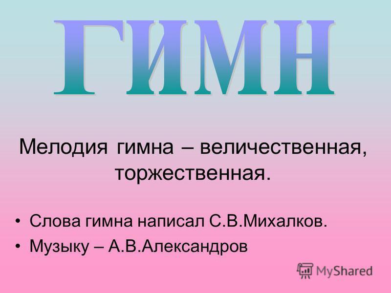 Мелодия гимна – величественная, торжественная. Слова гимна написал С.В.Михалков. Музыку – А.В.Александров