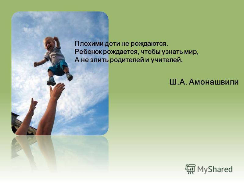 Плохими дети не рождаются. Ребенок рождается, чтобы узнать мир, А не злить родителей и учителей. Ш.А. Амонашвили