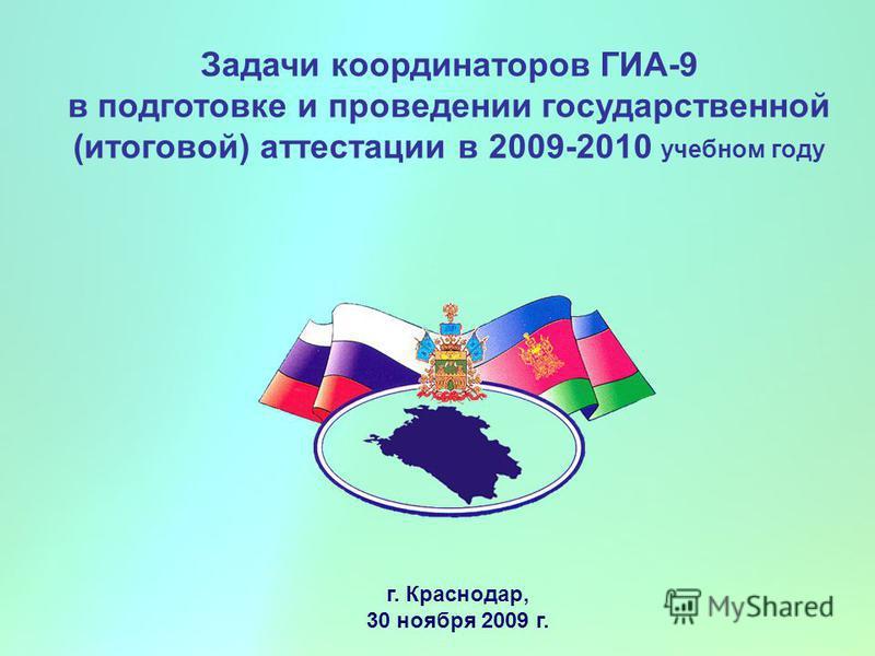Задачи координаторов ГИА-9 в подготовке и проведении государственной (итоговой) аттестации в 2009-2010 учебном году г. Краснодар, 30 ноября 2009 г.