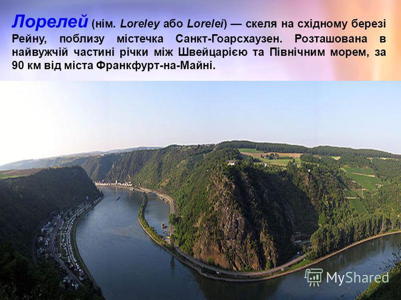 Лорелей (нім. Loreley або Lorelei) скеля на східному березі Рейну, поблизу містечка Санкт-Гоарсхаузен. Розташована в найвужчій частині річки між Швейцарією та Північним морем, за 90 км від міста Франкфурт-на-Майні.