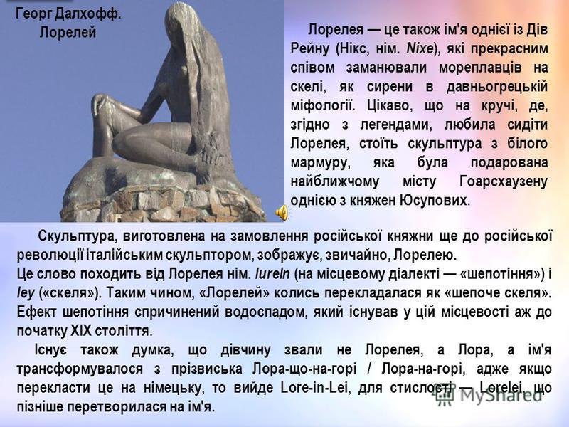 Георг Далхофф. Лорелей Лорелея це також ім'я однієї із Дів Рейну (Нікс, нім. Nixe ), які прекрасним співом заманювали мореплавців на скелі, як сирени в давньогрецькій міфології. Цікаво, що на кручі, де, згідно з легендами, любила сидіти Лорелея, стої