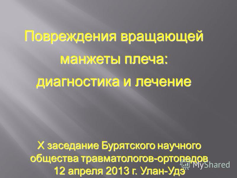 Повреждения вращающей манжеты плеча: диагностика и лечение X заседание Бурятского научного общества травматологов-ортопедов 12 апреля 2013 г. Улан-Удэ
