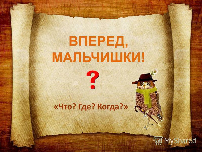 ВПЕРЕД, МАЛЬЧИШКИ! «Что? Где? Когда?»