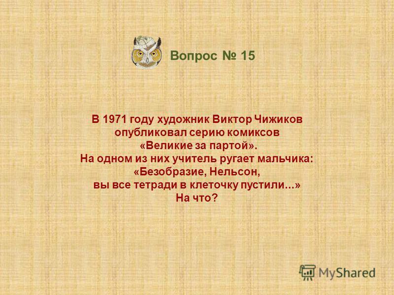 В 1971 году художник Виктор Чижиков опубликовал серию комиксов «Великие за партой». На одном из них учитель ругает мальчика: «Безобразие, Нельсон, вы все тетради в клеточку пустили...» На что? Вопрос 15