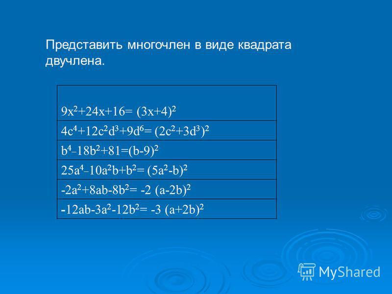9x 2 +24x+16= (3 х+4) 2 4c 4 +12c 2 d 3 +9d 6 = (2 с 2 +3d 3 ) 2 b 4_ 18b 2 +81=(b-9) 2 25a 4_ 10a 2 b+b 2 = (5a 2 -b) 2 -2a 2 +8ab-8b 2 = -2 (a-2b) 2 -12ab-3a 2 -12b 2 = -3 (a+2b) 2