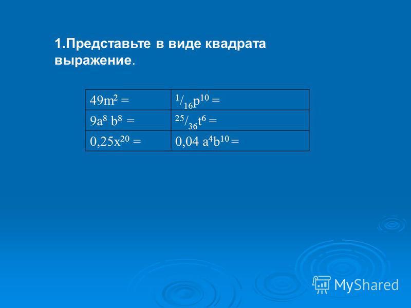 1. Представьте в виде квадрата выражение. 49m 2 = 1 / 16 p 10 = 9a 8 b 8 = 25 / 36 t 6 = 0,25x 20 =0,04 a 4 b 10 =
