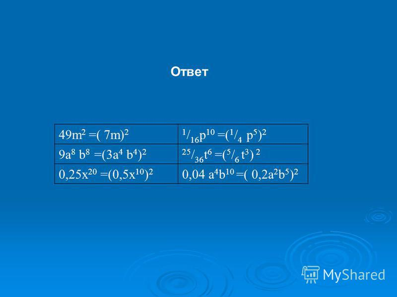 49m 2 =( 7m) 21 / 16 p 10 =( 1 / 4 p 5 ) 2 9a 8 b 8 =(3a 4 b 4 ) 225 / 36 t 6 =( 5 / 6 t 3 ) 2 0,25x 20 =(0,5x 10 ) 2 0,04 a 4 b 10 =( 0,2a 2 b 5 ) 2 Ответ