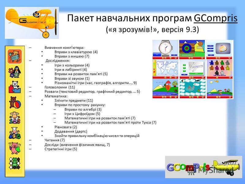 Пакет навчальних програм GCompris («я зрозумів!», версія 9.3) – Вивчення компютера: Вправи з клавіатурою (4) Вправи з мишею (7) – Дослідження: Ігри з кольорами (4) Ігри в лабіринті (4) Вправи на розвиток памяті (5) Вправи зі звуком (1) Різноманітні і