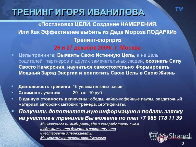 ТМ 13 ТРЕНИНГ ИГОРЯ ИВАНИЛОВА «Постановка ЦЕЛИ. Создание НАМЕРЕНИЯ. Или Как Эффективнее выбить из Деда Мороза ПОДАРКИ» Тренинг-сюрприз 26 и 27 декабря 2009 г. г. Москва Цель тренинга: Выявить Свою Истинную Цель, а не цель родителей, партнеров и други