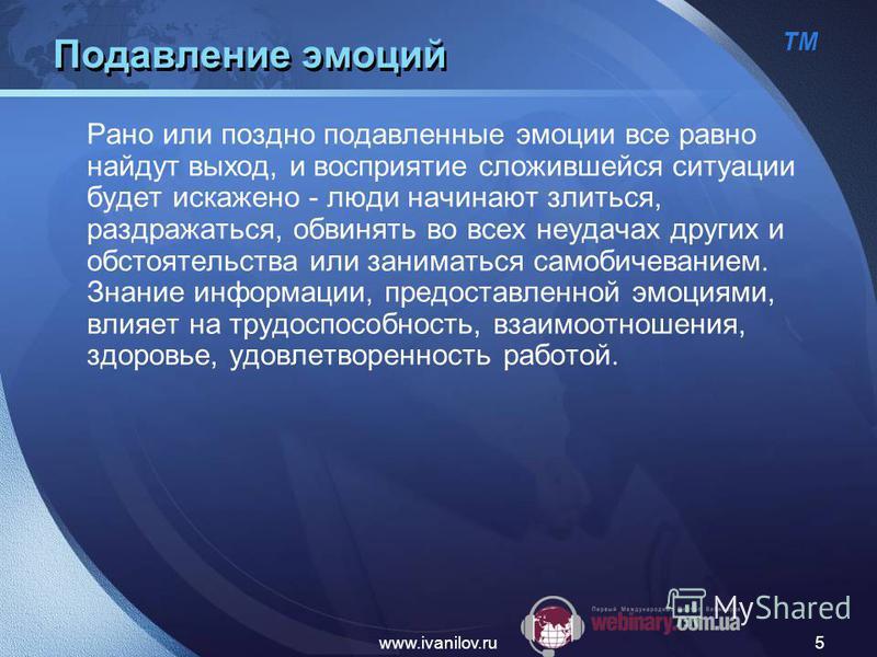 ТМ www.ivanilov.ru5 Подавление эмоций Рано или поздно подавленные эмоции все равно найдут выход, и восприятие сложившейся ситуации будет искажено - люди начинают злиться, раздражаться, обвинять во всех неудачах других и обстоятельства или заниматься