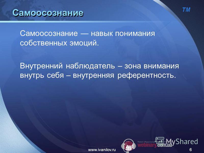 ТМ www.ivanilov.ru6 Самоосознание Самоосознание навык понимания собственных эмоций. Внутренний наблюдатель – зона внимания внутрь себя – внутренняя референтность.