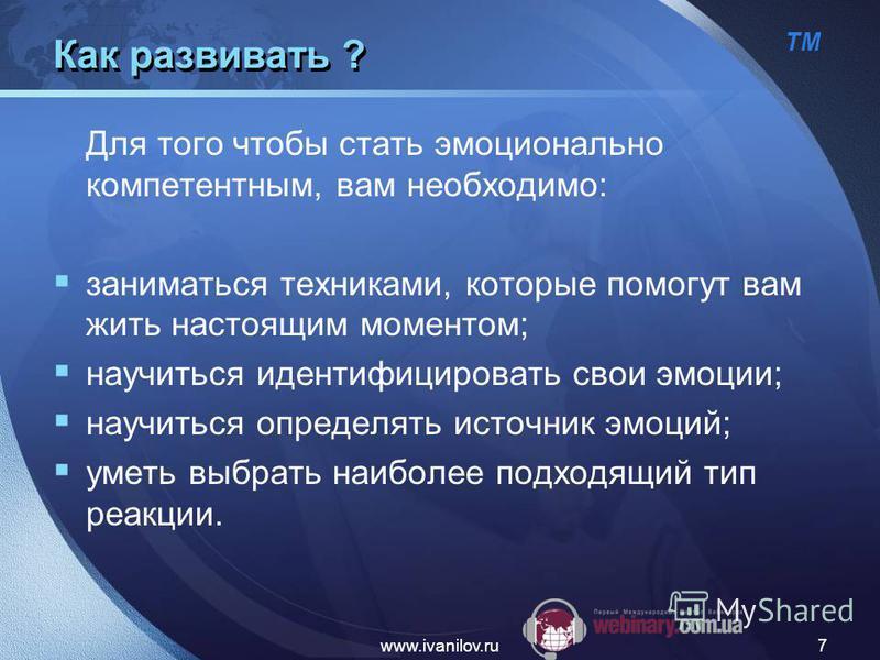 ТМ www.ivanilov.ru7 Как развивать ? Для того чтобы стать эмоционально компетентным, вам необходимо: заниматься техниками, которые помогут вам жить настоящим моментом; научиться идентифицировать свои эмоции; научиться определять источник эмоций; уметь
