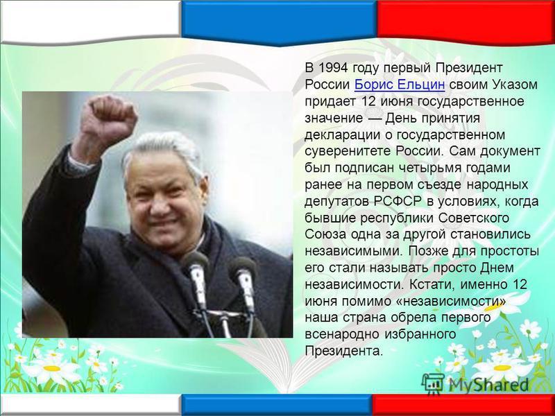 В 1994 году первый Президент России Борис Ельцин своим Указом придает 12 июня государственное значение День принятия декларации о государственном суверенитете России. Сам документ был подписан четырьмя годами ранее на первом съезде народных депутатов