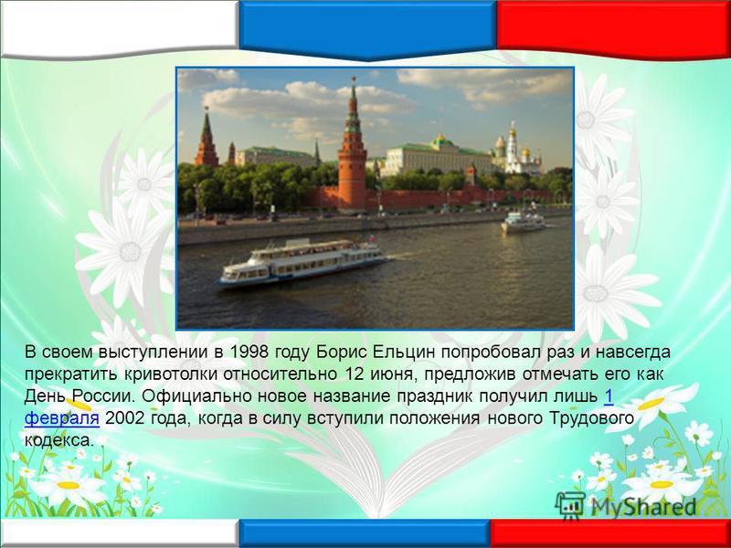 В своем выступлении в 1998 году Борис Ельцин попробовал раз и навсегда прекратить кривотолки относительно 12 июня, предложив отмечать его как День России. Официально новое название праздник получил лишь 1 февраля 2002 года, когда в силу вступили поло