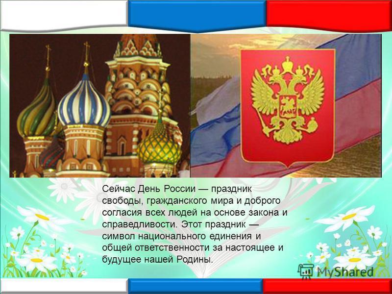 Сейчас День России праздник свободы, гражданского мира и доброго согласия всех людей на основе закона и справедливости. Этот праздник символ национального единения и общей ответственности за настоящее и будущее нашей Родины.