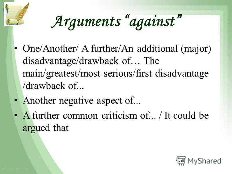Arguments against One/Another/ A further/An additional (major) disadvantage/drawback of… The main/greatest/most serious/first disadvantage /drawback of... Another negative aspect of... A further common criticism of... / It could be argued that