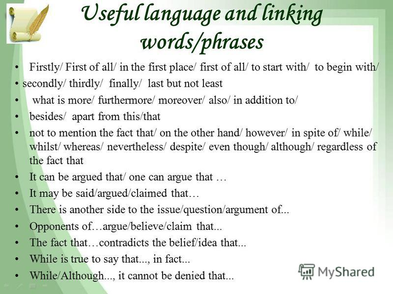 Useful language and linking words/phrases Firstly/ First of all/ in the first place/ first of all/ to start with/ to begin with/ secondly/ thirdly/ finally/ last but not least what is more/ furthermore/ moreover/ also/ in addition to/ besides/ apart