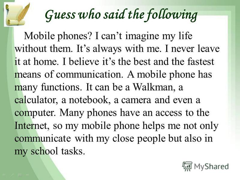 Guess who said the following Mobile phones? I cant imagine my life without them. Its always with me. I never leave it at home. I believe its the best and the fastest means of communication. A mobile phone has many functions. It can be a Walkman, a ca