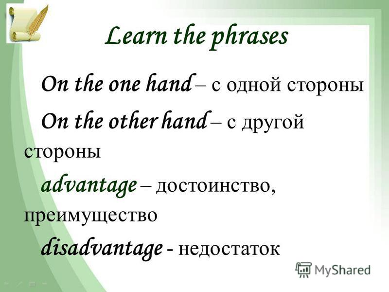 Learn the phrases On the one hand – с одной стороны On the other hand – с другой стороны advantage – достоинство, преимущество disadvantage - недостаток
