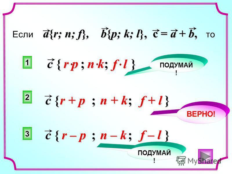 a{r; n; f}, b{p; k; l}, c = a + b, Если a{r; n; f}, b{p; k; l}, c = a + b, то c { ; ; } r + p n + k c { ; ; } r – p n – k c { ; ; } r p n k f l f + l f – l 2 1 3 ПОДУМАЙ ! ВЕРНО! ПОДУМАЙ !