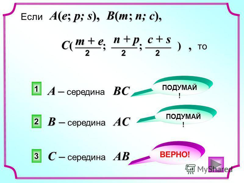 С –AB С – середина AB A –BC A – середина BC B –AC B – середина AC Если,, то A(e; p; s), B(m; n; c), C ( ; ; ) n + p 2 m + e 2 c + s 2 3 2 1 ВЕРНО! ПОДУМАЙ !