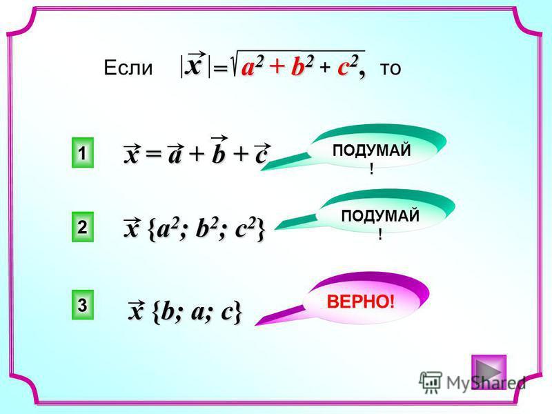 c 2, Если + c 2, то x = a + b + c x {a 2 ; b 2 ; c 2 } x {b; a; c} a 2 + b 2 = x 3 2 1 ВЕРНО! ПОДУМАЙ !