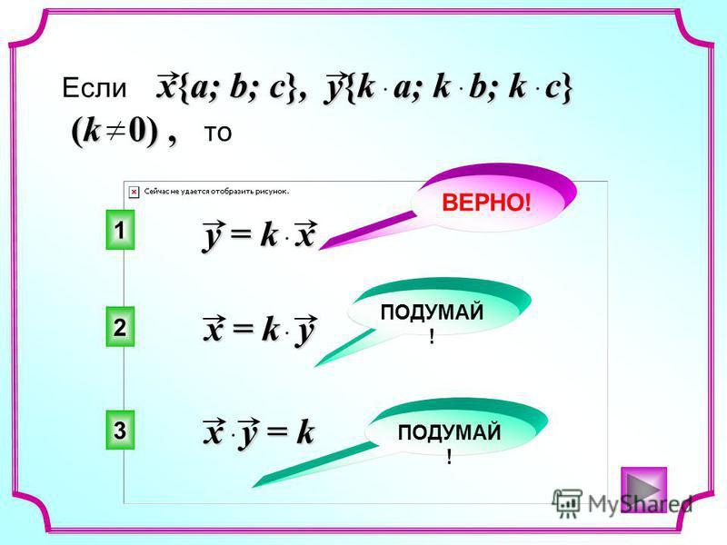 y = k x x = k y x y = k x{a; b; c}, y{k a; k b; k c} Если x{a; b; c}, y{k a; k b; k c} (k 0), (k 0), то 1 2 3 ВЕРНО! ПОДУМАЙ !