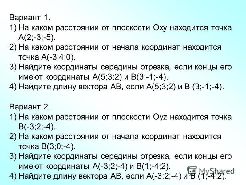 Вариант 1. 1)На каком расстоянии от плоскости Оху находится точка А(2;-3;-5). 2)На каком расстоянии от начала координат находится точка А(-3;4;0). 3)Найдите координаты середины отрезка, если концы его имеют координаты А(5;3;2) и В(3;-1;-4). 4)Найдите