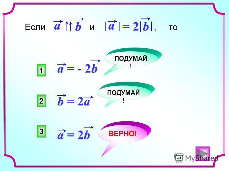 a = - 2b a = 2b b = 2a Если и, то baa = 2 b 3 2 1 ВЕРНО! ПОДУМАЙ !
