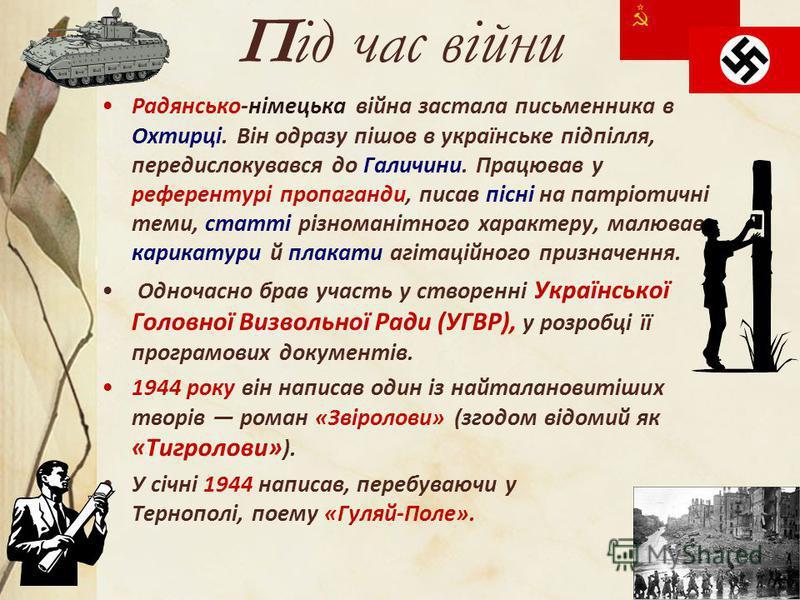 Під час війни Радянсько-німецька війна застала письменника в Охтирці. Він одразу пішов в українське підпілля, передислокувався до Галичини. Працював у референтурі пропаганди, писав пісні на патріотичні теми, статті різноманітного характеру, малював к