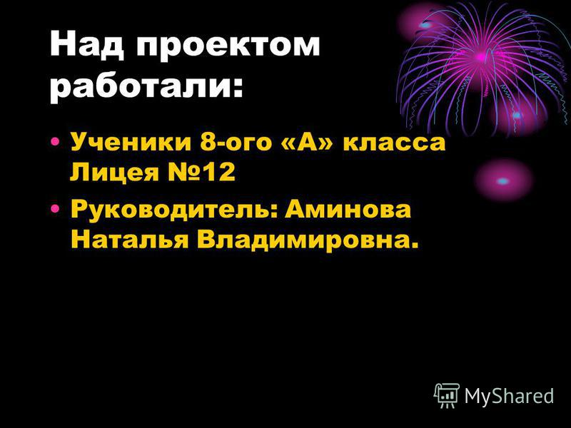 Над проектом работали: Ученики 8-ого «А» класса Лицея 12 Руководитель: Аминова Наталья Владимировна.