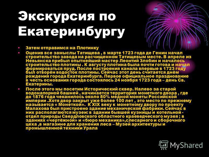 Экскурсия по Екатеринбургу Затем отправимся на Плотинку Оценив все замыслы Татищева, в марте 1723 года де Генин начал строительство завода на расчищенном Татищевым месте. В апреле из Невьянска прибыл опытнейший мастер Леонтий Злобин и началось строит